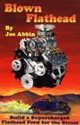 Blown Flathead: How to Build a Supercharged Flathead Ford, by Joe Abbin